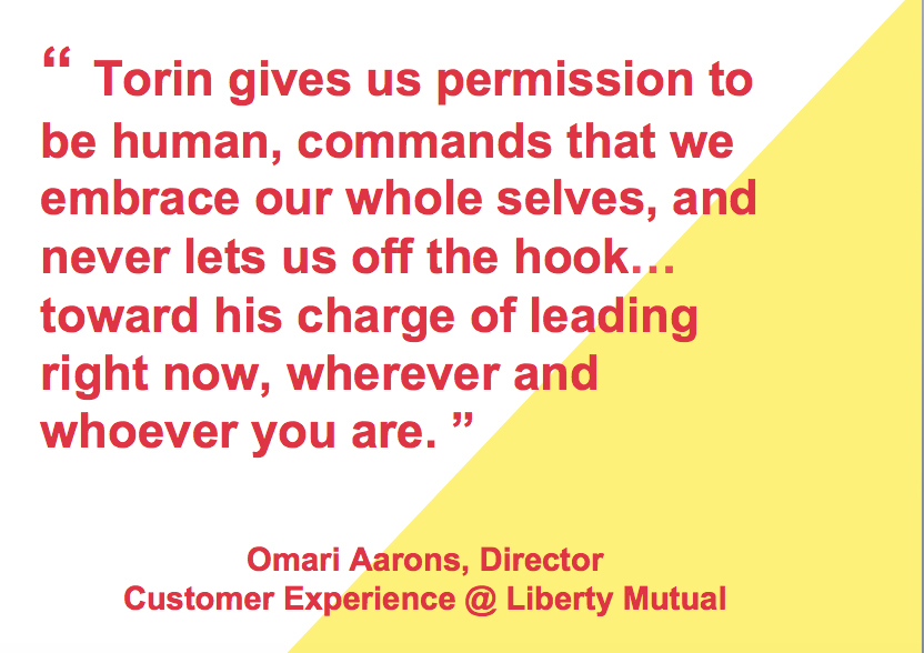 Torin give us permission to be human, commands that we embrace our whole selves, and never lets us off the hook... toward his charge of leading right now, wherever and whoever you are